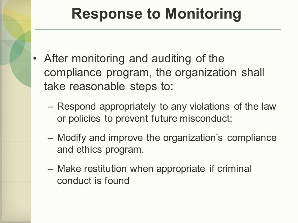 Response to Monitoring After monitoring and auditing of the compliance program, the organization shall take reasonable steps to: –Respond appropriately to any violations of the law or policies to prevent future misconduct; –Modify and improve the organization's compliance and ethics program.