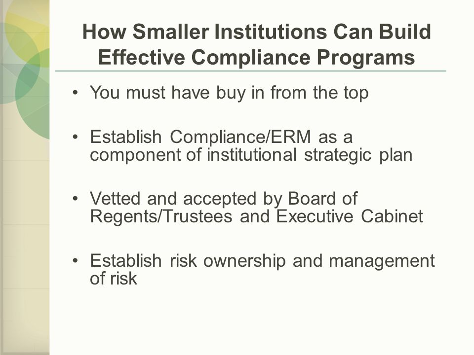 You must have buy in from the top Establish Compliance/ERM as a component of institutional strategic plan Vetted and accepted by Board of Regents/Trustees and Executive Cabinet Establish risk ownership and management of risk