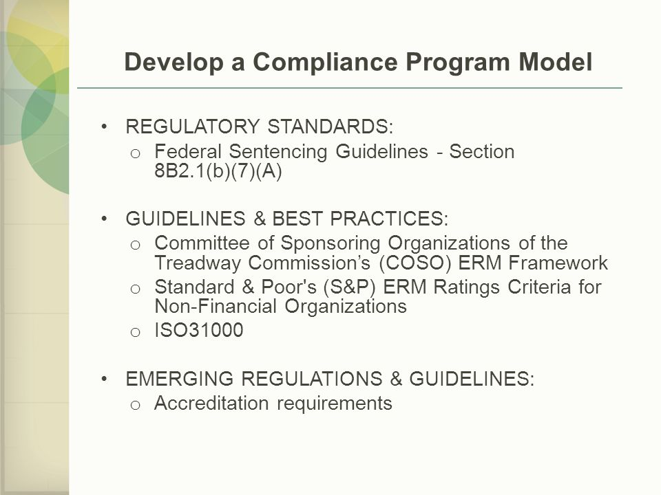 Develop a Compliance Program Model REGULATORY STANDARDS: o Federal Sentencing Guidelines - Section 8B2.1(b)(7)(A) GUIDELINES & BEST PRACTICES: o Committee of Sponsoring Organizations of the Treadway Commission's (COSO) ERM Framework o Standard & Poor s (S&P) ERM Ratings Criteria for Non-Financial Organizations o ISO31000 EMERGING REGULATIONS & GUIDELINES: o Accreditation requirements
