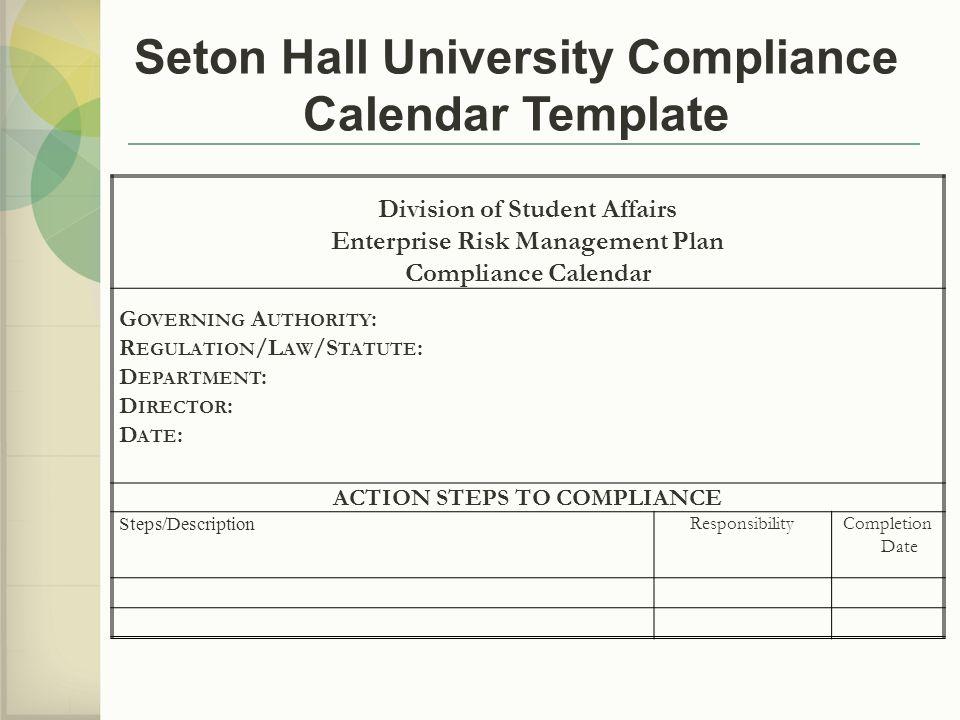Division of Student Affairs Enterprise Risk Management Plan Compliance Calendar G OVERNING A UTHORITY : R EGULATION /L AW /S TATUTE : D EPARTMENT : D IRECTOR : D ATE : ACTION STEPS TO COMPLIANCE Steps/Description ResponsibilityCompletion Date Seton Hall University Compliance Calendar Template