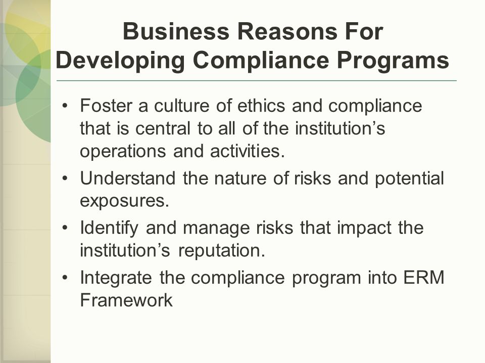 Business Reasons For Developing Compliance Programs Foster a culture of ethics and compliance that is central to all of the institution's operations and activities.