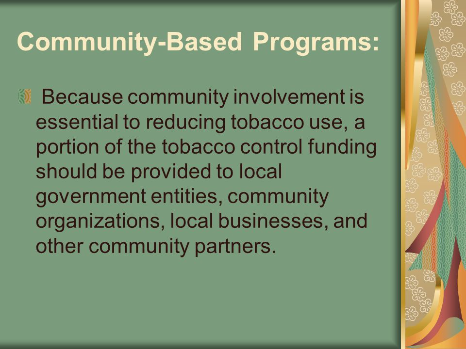 Community-Based Programs: Because community involvement is essential to reducing tobacco use, a portion of the tobacco control funding should be provi