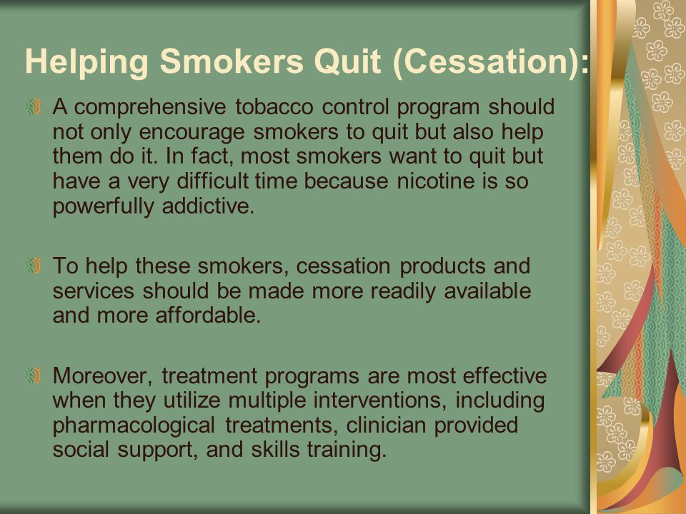 Helping Smokers Quit (Cessation): A comprehensive tobacco control program should not only encourage smokers to quit but also help them do it. In fact,