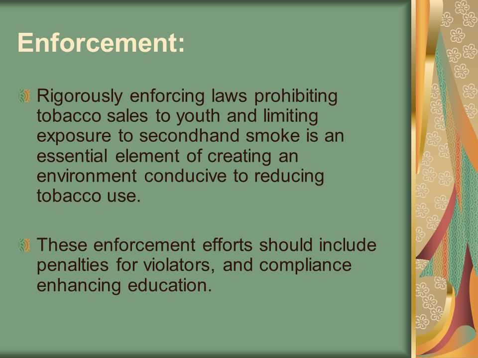 Enforcement: Rigorously enforcing laws prohibiting tobacco sales to youth and limiting exposure to secondhand smoke is an essential element of creatin
