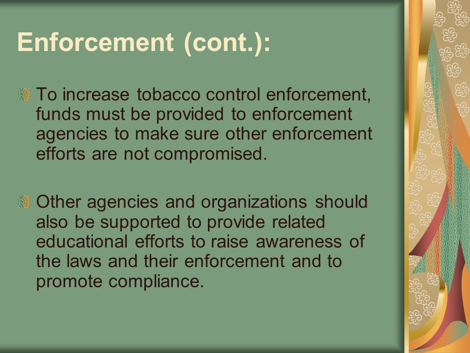 Enforcement (cont.): To increase tobacco control enforcement, funds must be provided to enforcement agencies to make sure other enforcement efforts ar