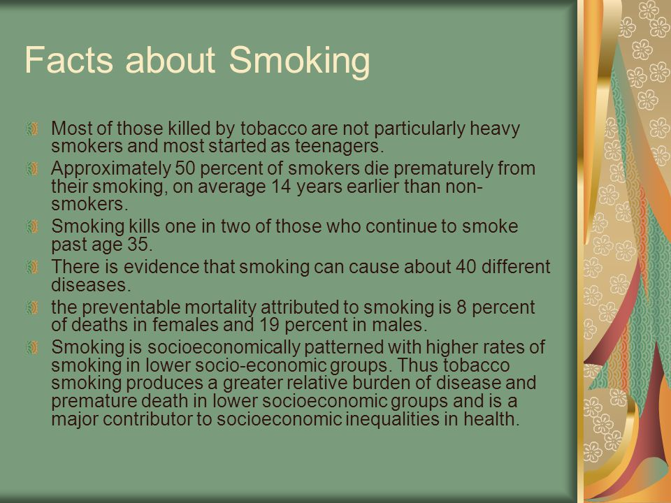 Facts about Smoking Most of those killed by tobacco are not particularly heavy smokers and most started as teenagers. Approximately 50 percent of smok