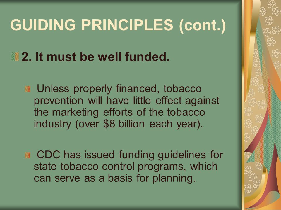 GUIDING PRINCIPLES (cont.) 2. It must be well funded. Unless properly financed, tobacco prevention will have little effect against the marketing effor