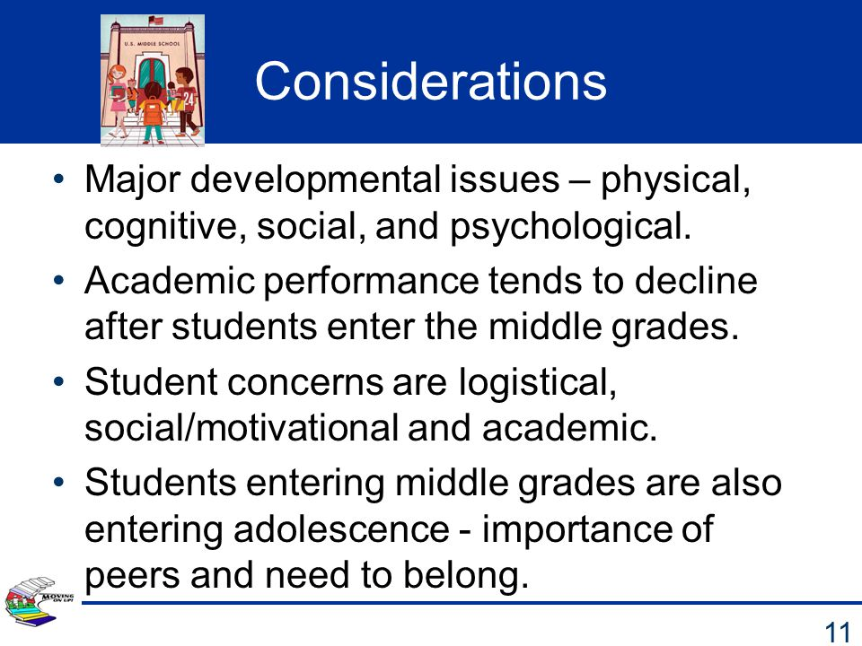 Considerations Major developmental issues – physical, cognitive, social, and psychological. Academic performance tends to decline after students enter