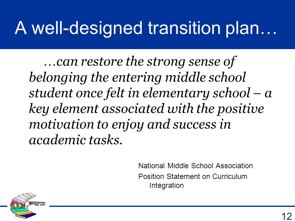 A well-designed transition plan… … can restore the strong sense of belonging the entering middle school student once felt in elementary school – a key
