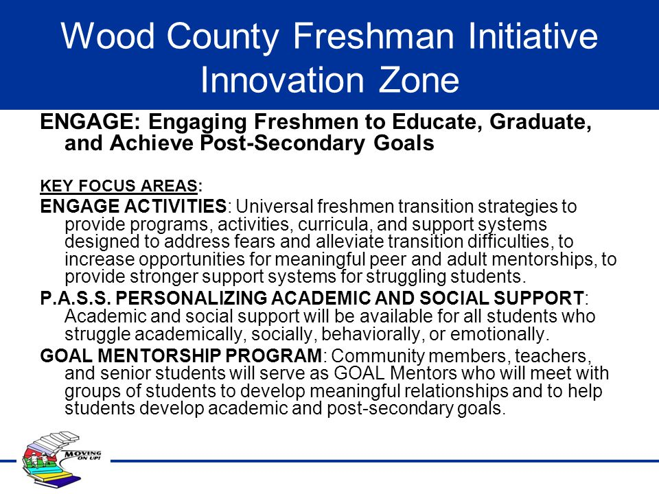 Wood County Freshman Initiative Innovation Zone ENGAGE: Engaging Freshmen to Educate, Graduate, and Achieve Post-Secondary Goals KEY FOCUS AREAS: ENGA