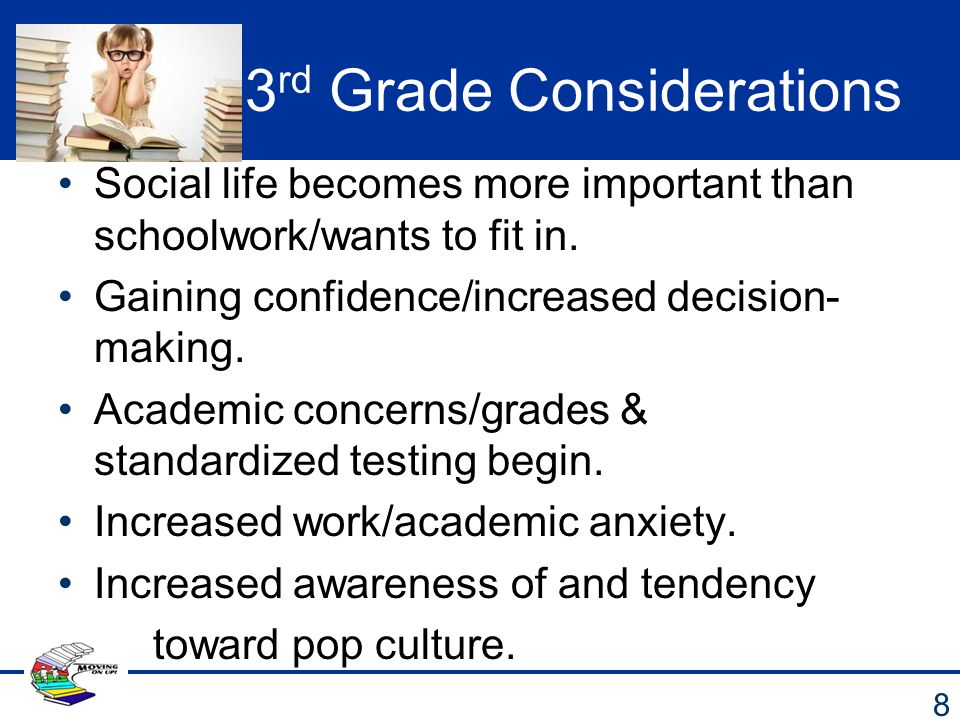 3 rd Grade Considerations Social life becomes more important than schoolwork/wants to fit in. Gaining confidence/increased decision- making. Academic