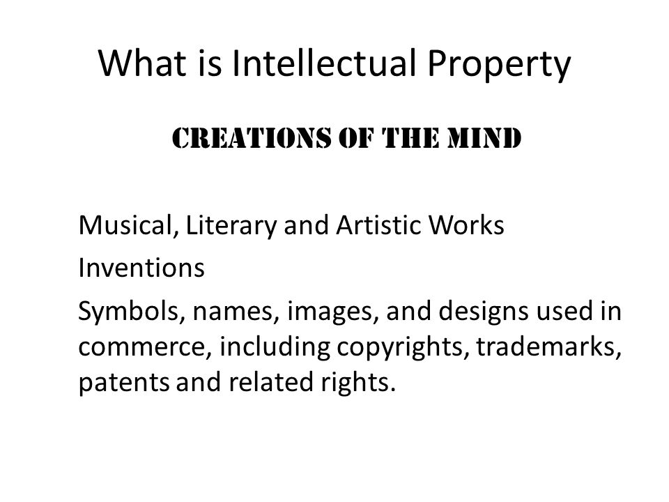 What is Intellectual Property creations of the mind Musical, Literary and Artistic Works Inventions Symbols, names, images, and designs used in commerce, including copyrights, trademarks, patents and related rights.