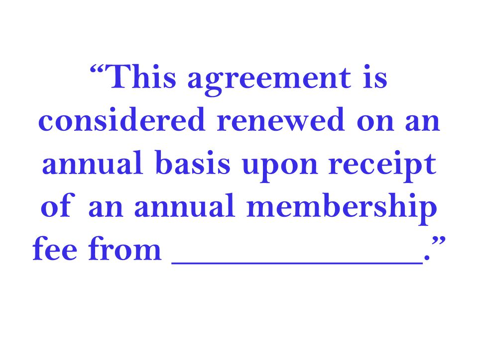 This agreement is considered renewed on an annual basis upon receipt of an annual membership fee from ______________.