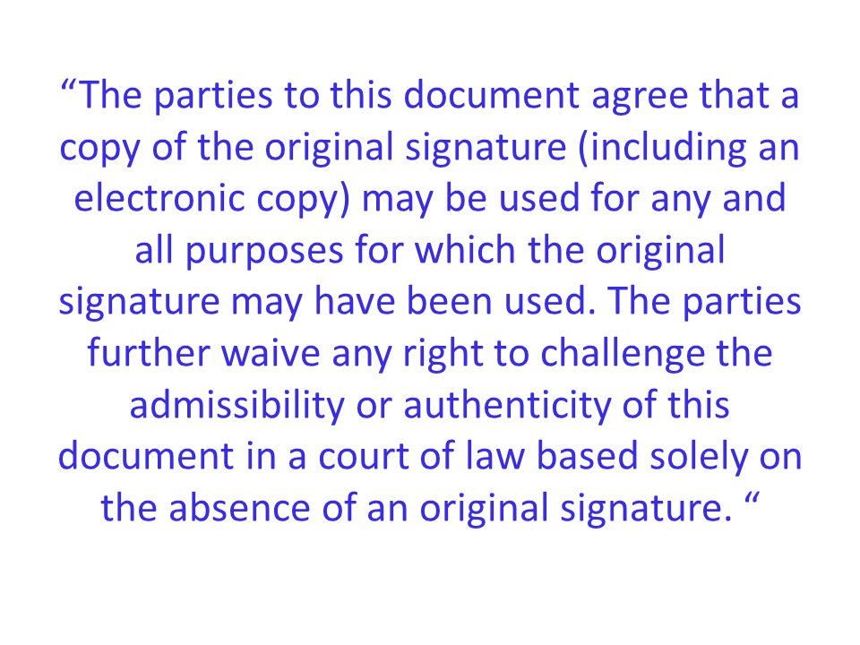 The parties to this document agree that a copy of the original signature (including an electronic copy) may be used for any and all purposes for which the original signature may have been used.