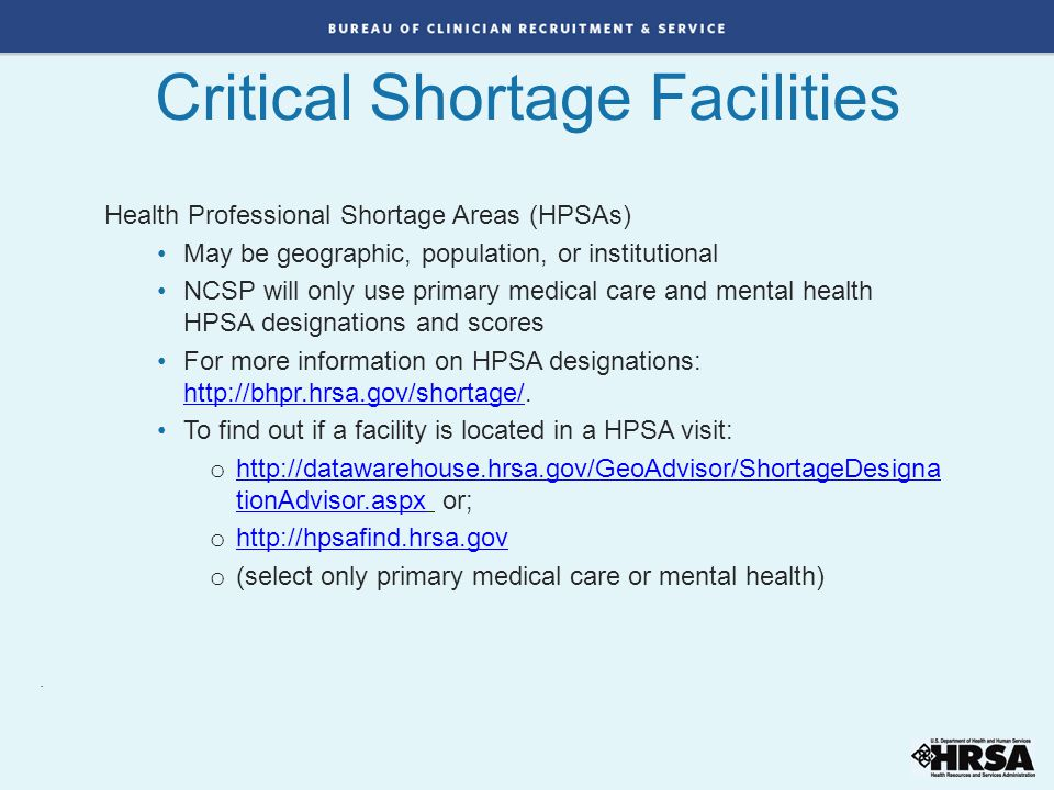 Critical Shortage Facilities. Health Professional Shortage Areas (HPSAs) May be geographic, population, or institutional NCSP will only use primary me