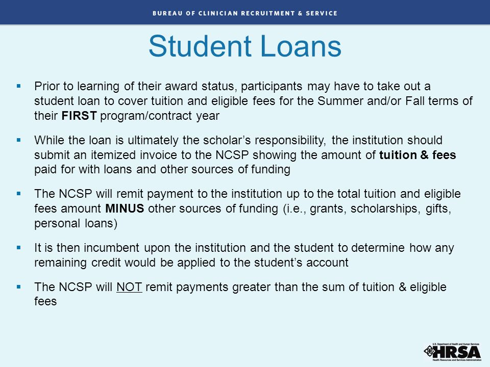 Student Loans  Prior to learning of their award status, participants may have to take out a student loan to cover tuition and eligible fees for the S