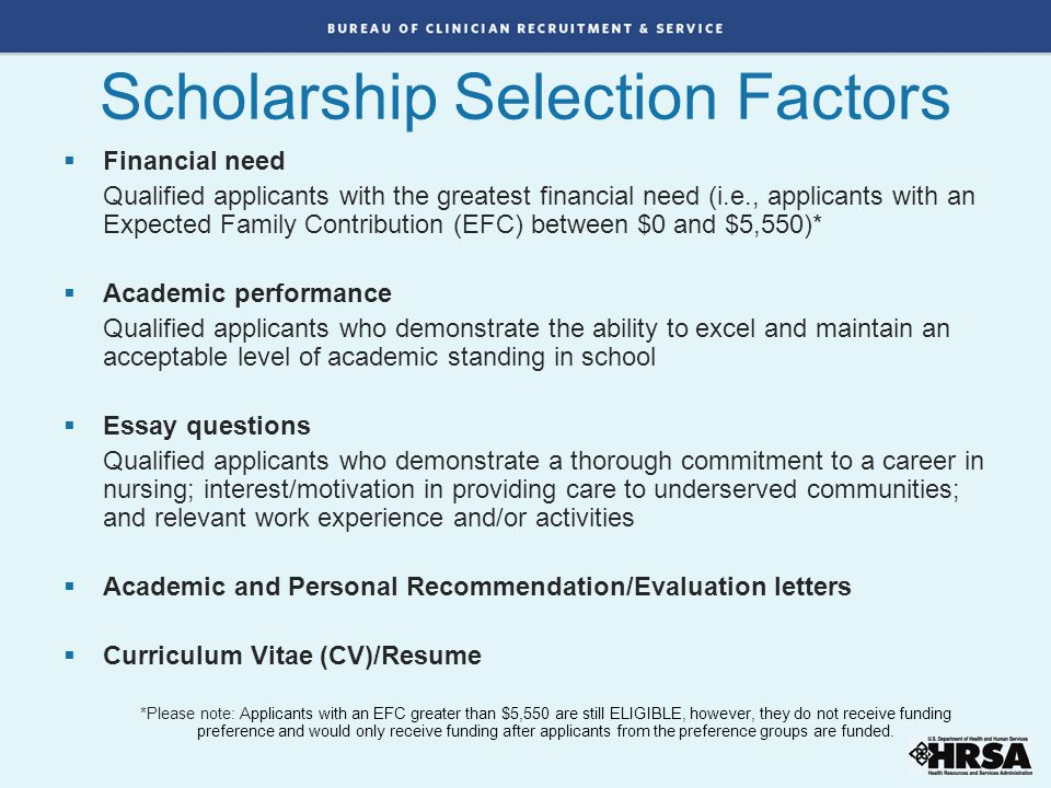 Scholarship Selection Factors  Financial need Qualified applicants with the greatest financial need (i.e., applicants with an Expected Family Contrib