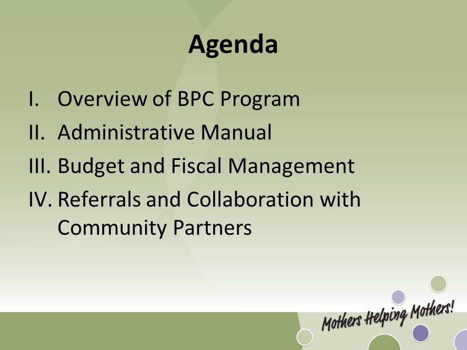 Agenda I.Overview of BPC Program II.Administrative Manual III.Budget and Fiscal Management IV.Referrals and Collaboration with Community Partners
