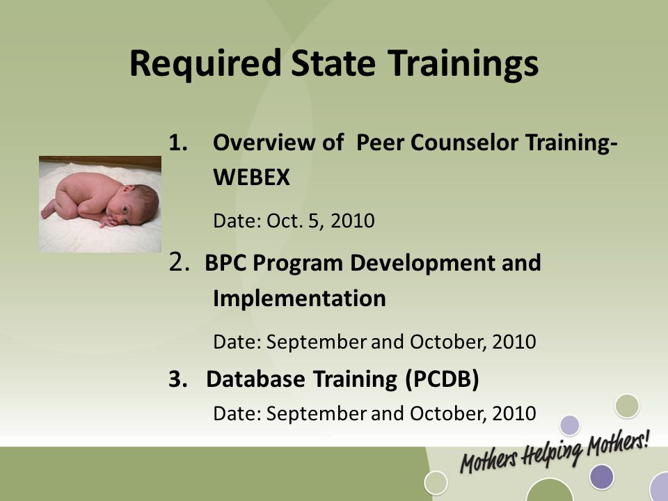 Required State Trainings 1.Overview of Peer Counselor Training- WEBEX Date: Oct. 5, 2010 2. BPC Program Development and Implementation Date: September