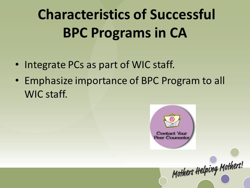 Characteristics of Successful BPC Programs in CA Integrate PCs as part of WIC staff. Emphasize importance of BPC Program to all WIC staff.
