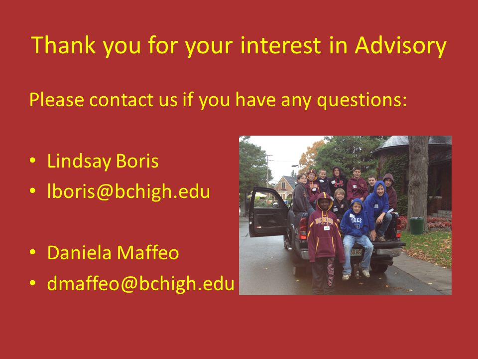Thank you for your interest in Advisory Please contact us if you have any questions: Lindsay Boris lboris@bchigh.edu Daniela Maffeo dmaffeo@bchigh.edu