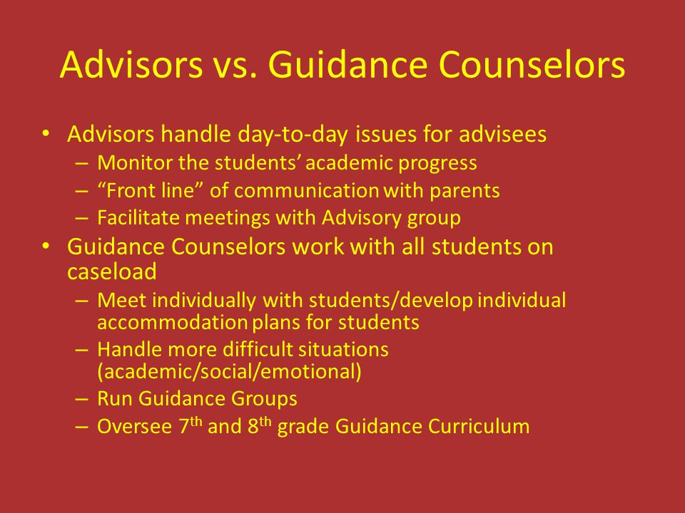 """Advisors vs. Guidance Counselors Advisors handle day-to-day issues for advisees – Monitor the students' academic progress – """"Front line"""" of communicat"""