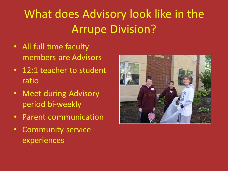 What does Advisory look like in the Arrupe Division? All full time faculty members are Advisors 12:1 teacher to student ratio Meet during Advisory per