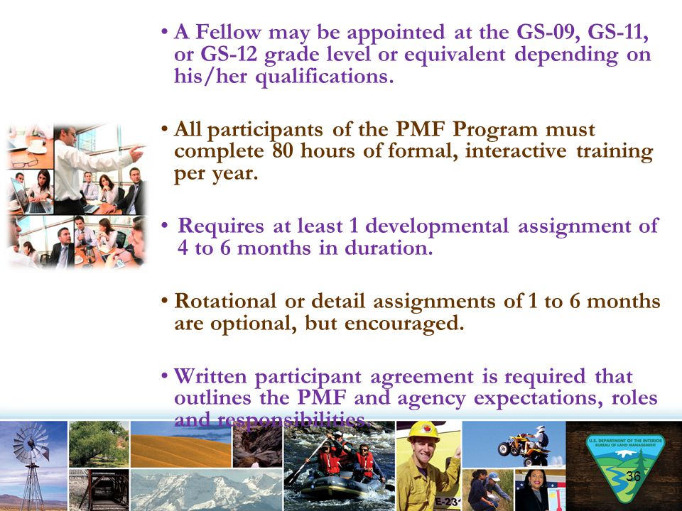 A Fellow may be appointed at the GS-09, GS-11, or GS-12 grade level or equivalent depending on his/her qualifications. All participants of the PMF Pro