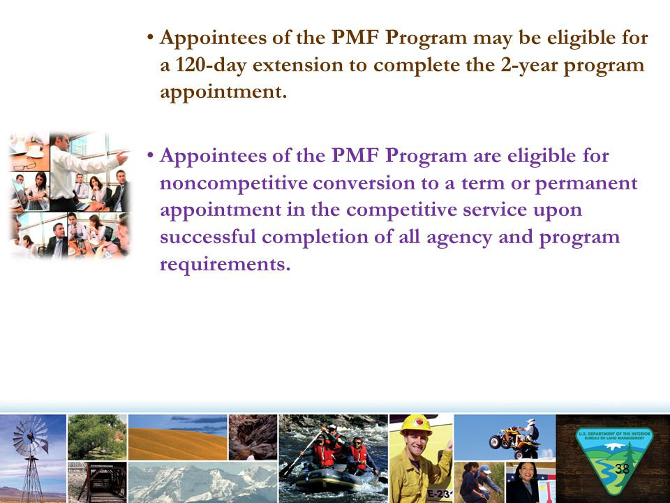 Appointees of the PMF Program may be eligible for a 120-day extension to complete the 2-year program appointment. Appointees of the PMF Program are el