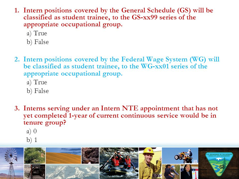 1.Intern positions covered by the General Schedule (GS) will be classified as student trainee, to the GS-xx99 series of the appropriate occupational g
