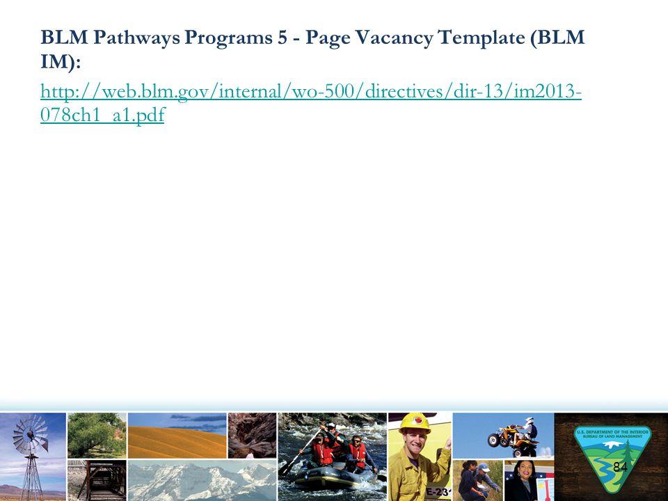 BLM Pathways Programs 5 - Page Vacancy Template (BLM IM): http://web.blm.gov/internal/wo-500/directives/dir-13/im2013- 078ch1_a1.pdf 84