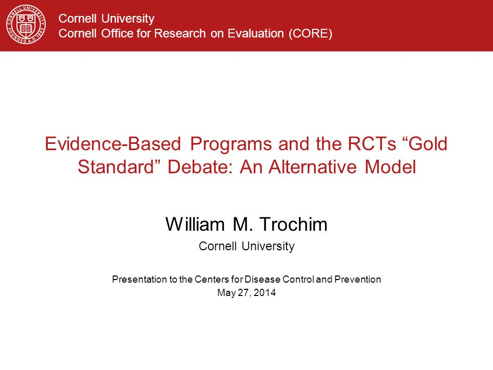 Cornell University Cornell Office for Research on Evaluation (CORE) Evidence-Based Programs and the RCTs Gold Standard Debate: An Alternative Model William M.