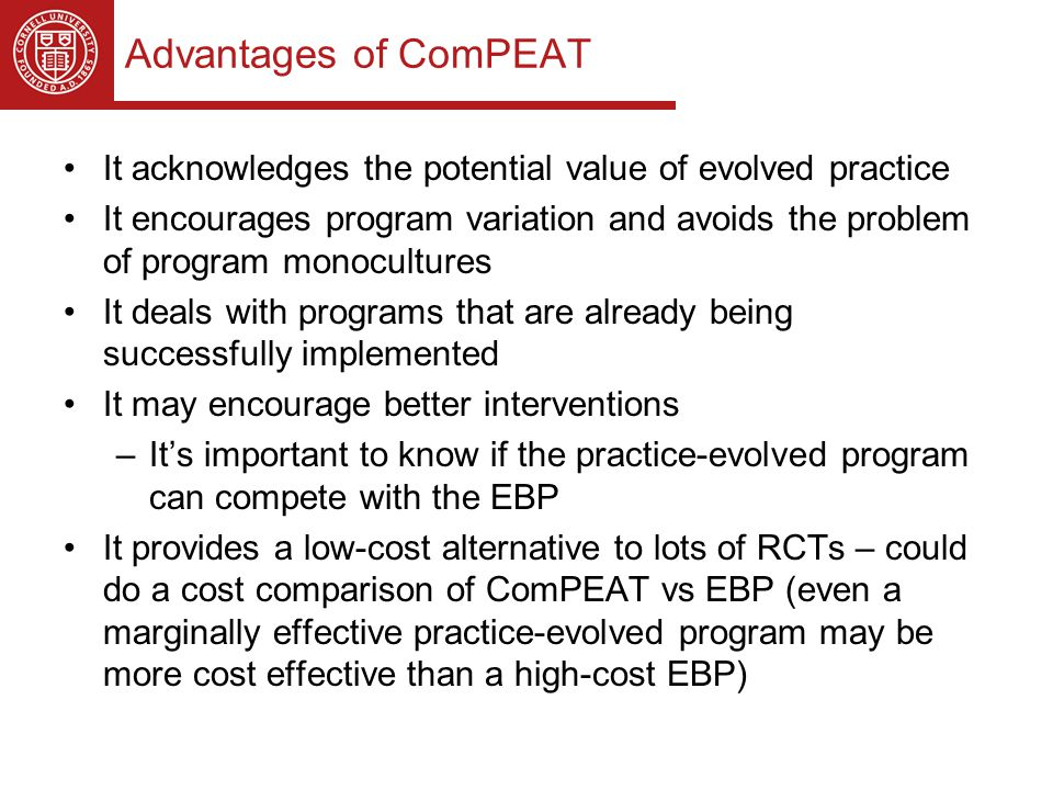 Advantages of ComPEAT It acknowledges the potential value of evolved practice It encourages program variation and avoids the problem of program monocultures It deals with programs that are already being successfully implemented It may encourage better interventions –It's important to know if the practice-evolved program can compete with the EBP It provides a low-cost alternative to lots of RCTs – could do a cost comparison of ComPEAT vs EBP (even a marginally effective practice-evolved program may be more cost effective than a high-cost EBP)