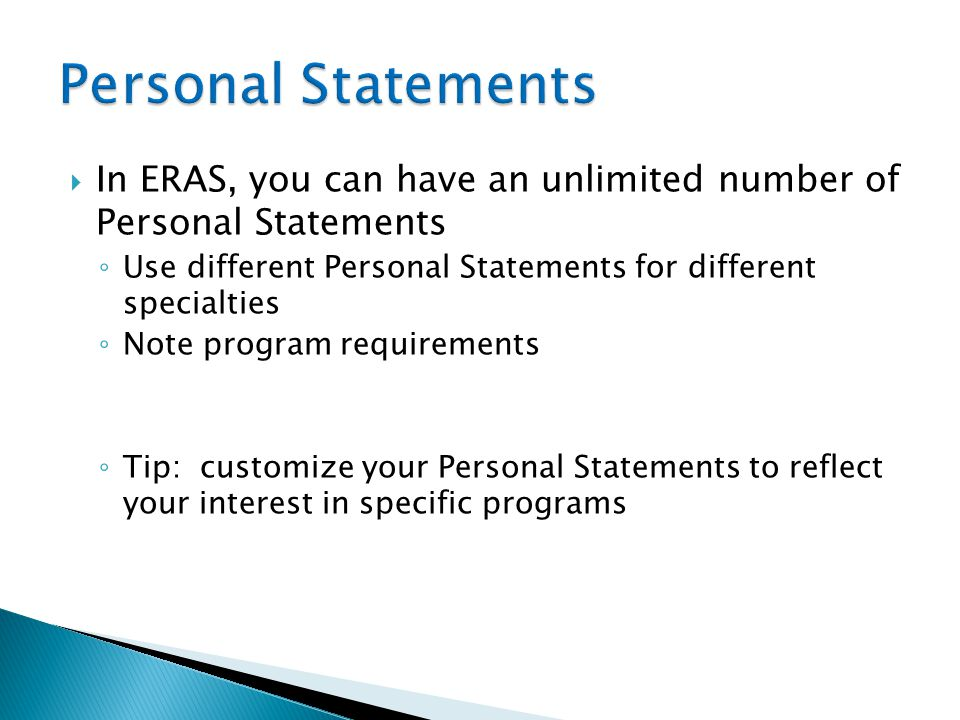  In ERAS, you can have an unlimited number of Personal Statements ◦ Use different Personal Statements for different specialties ◦ Note program requir