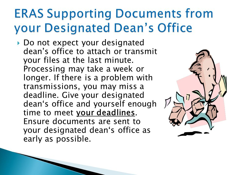  Do not expect your designated dean's office to attach or transmit your files at the last minute. Processing may take a week or longer. If there is a