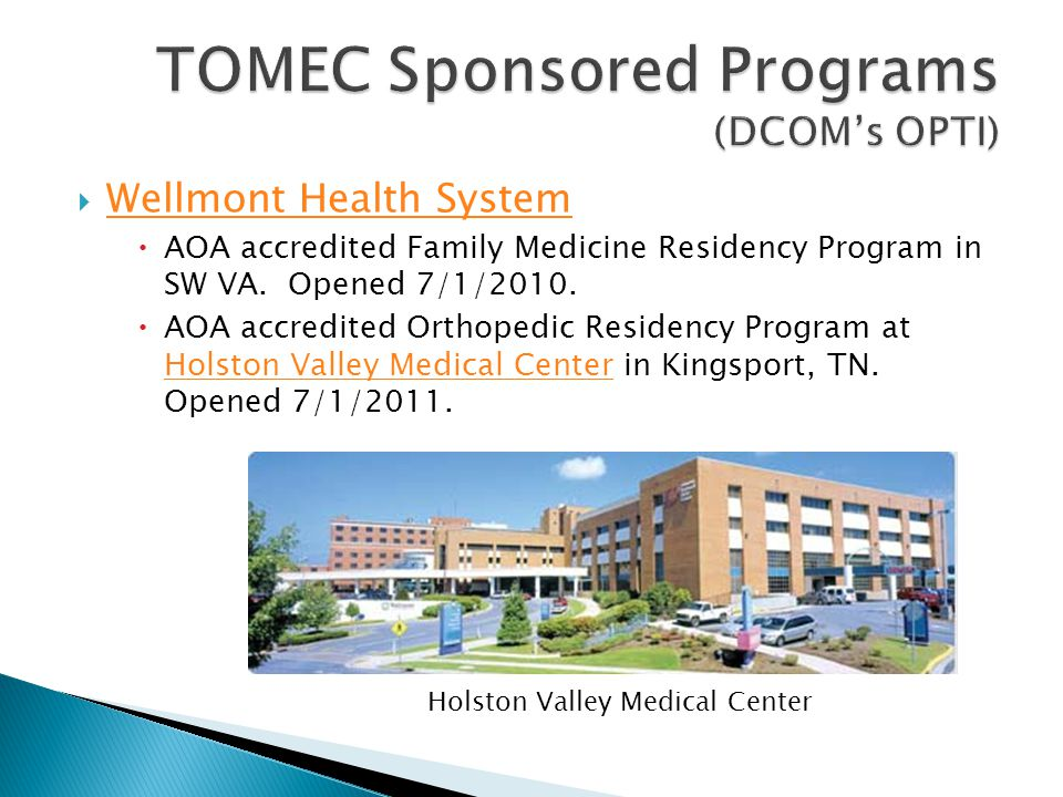  Wellmont Health System Wellmont Health System  AOA accredited Family Medicine Residency Program in SW VA. Opened 7/1/2010.  AOA accredited Orthope