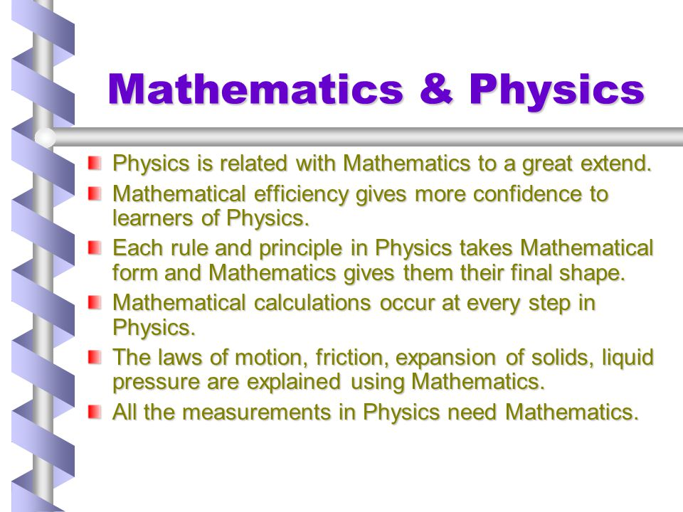 Mathematics & Physics (Cont.) The coefficient of linear expansion of different metals, cubical expansion of liquids, expansion of gases and conversion of scales are calculated using Mathematics.