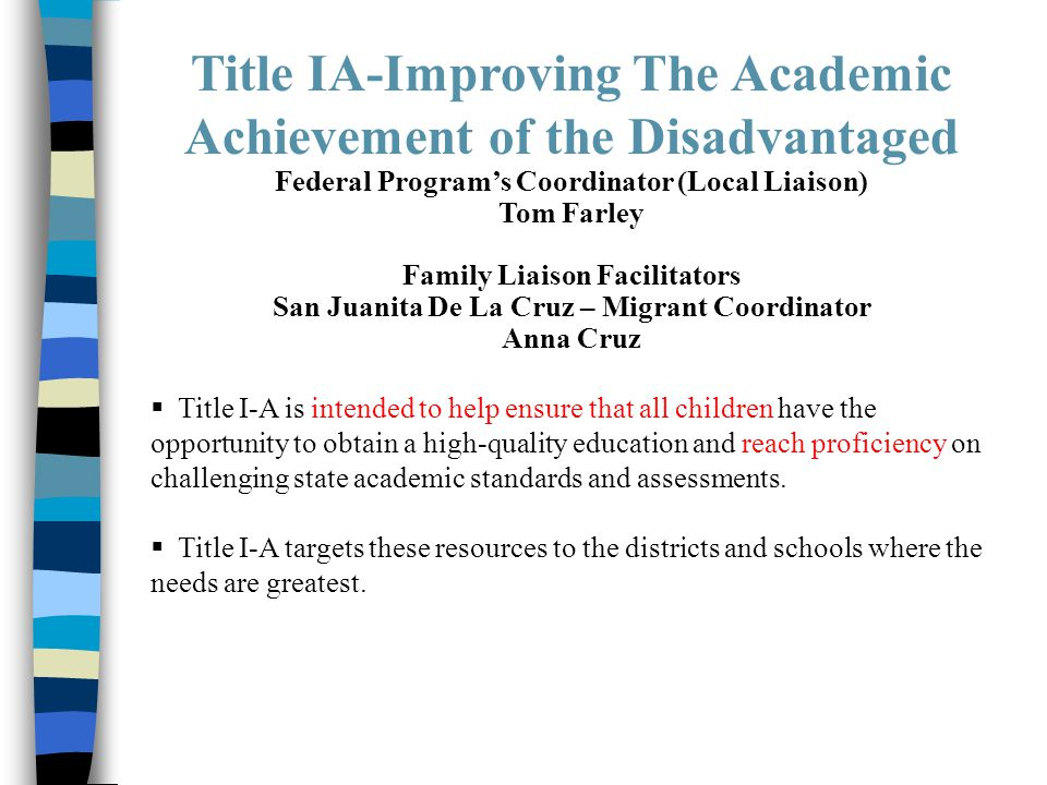 Title IA-Improving The Academic Achievement of the Disadvantaged Federal Program's Coordinator (Local Liaison) Tom Farley Family Liaison Facilitators San Juanita De La Cruz – Migrant Coordinator Anna Cruz  Title I-A is intended to help ensure that all children have the opportunity to obtain a high-quality education and reach proficiency on challenging state academic standards and assessments.