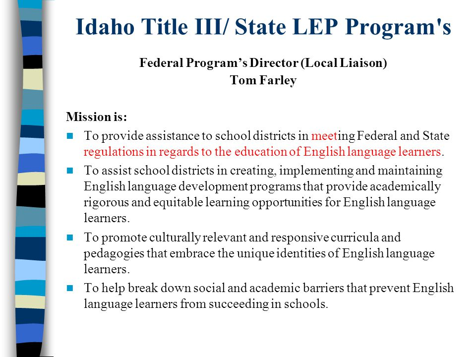 Idaho Title III/ State LEP Program s Federal Program's Director (Local Liaison) Tom Farley Mission is: To provide assistance to school districts in meeting Federal and State regulations in regards to the education of English language learners.