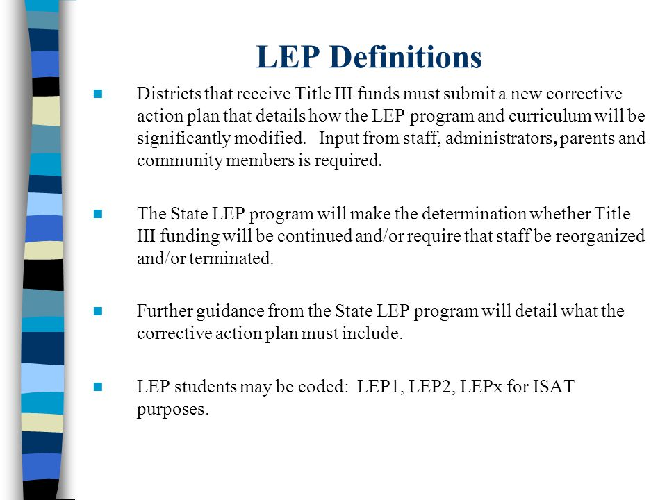 LEP Definitions Districts that receive Title III funds must submit a new corrective action plan that details how the LEP program and curriculum will be significantly modified.