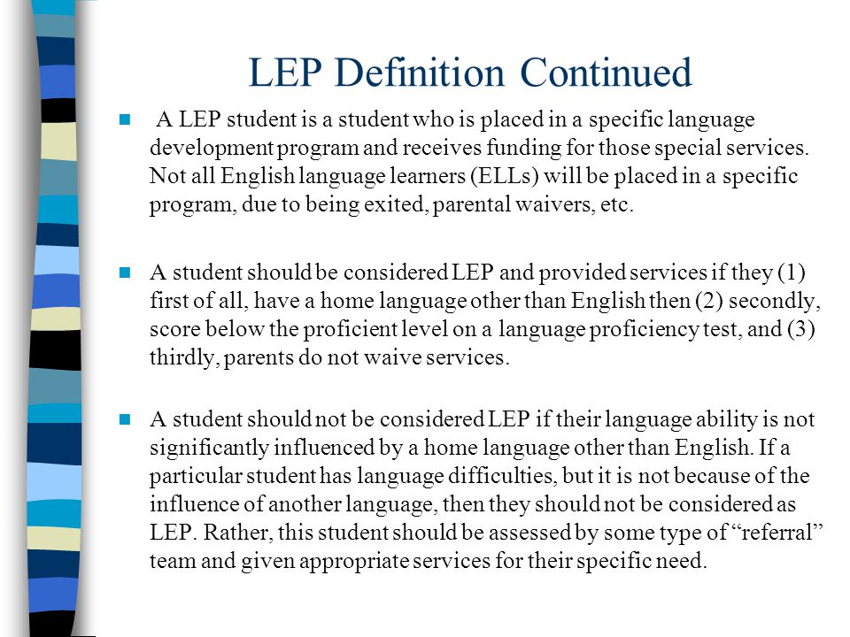 LEP Definition Continued A LEP student is a student who is placed in a specific language development program and receives funding for those special services.