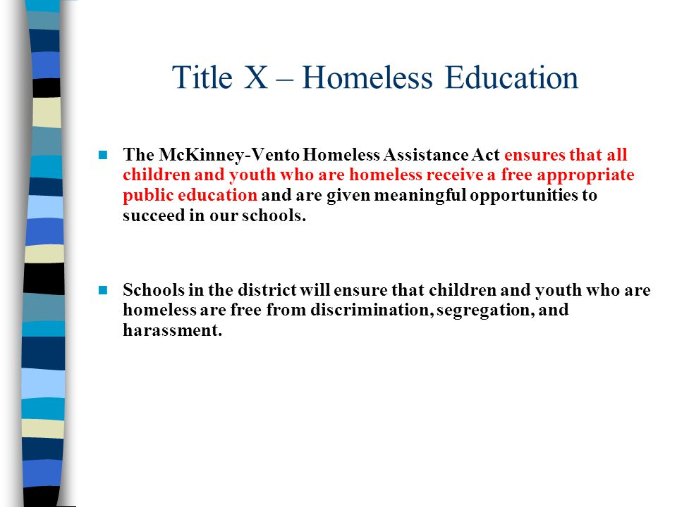 Title X – Homeless Education The McKinney-Vento Homeless Assistance Act ensures that all children and youth who are homeless receive a free appropriate public education and are given meaningful opportunities to succeed in our schools.