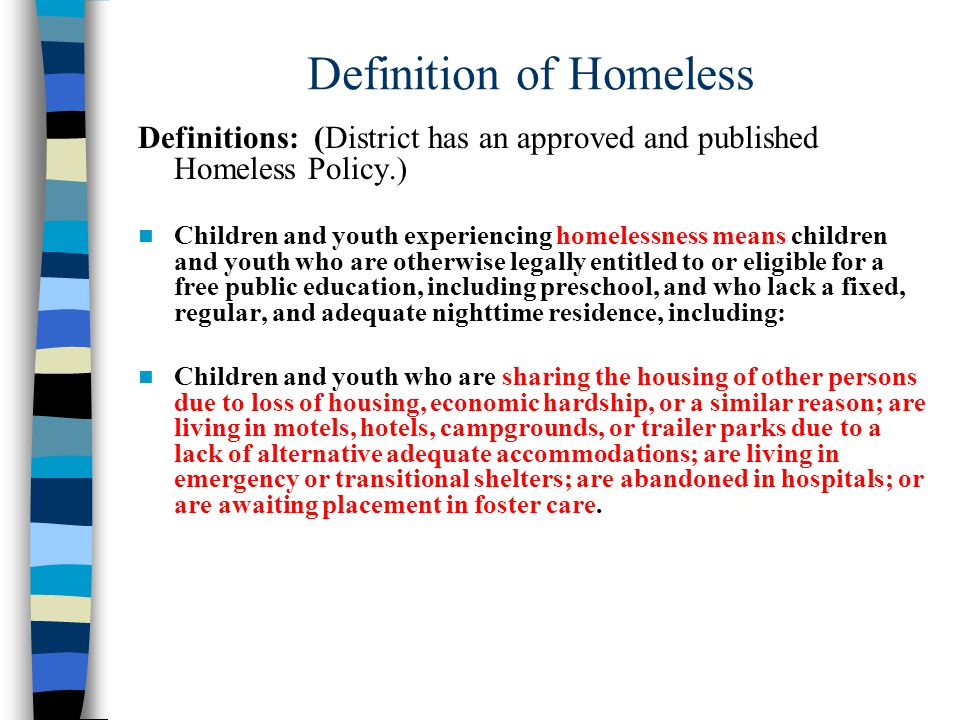 Definition of Homeless Definitions: (District has an approved and published Homeless Policy.) Children and youth experiencing homelessness means children and youth who are otherwise legally entitled to or eligible for a free public education, including preschool, and who lack a fixed, regular, and adequate nighttime residence, including: Children and youth who are sharing the housing of other persons due to loss of housing, economic hardship, or a similar reason; are living in motels, hotels, campgrounds, or trailer parks due to a lack of alternative adequate accommodations; are living in emergency or transitional shelters; are abandoned in hospitals; or are awaiting placement in foster care.