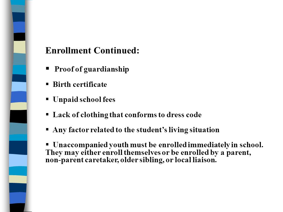 Enrollment Continued:  Proof of guardianship  Birth certificate  Unpaid school fees  Lack of clothing that conforms to dress code  Any factor related to the student's living situation  Unaccompanied youth must be enrolled immediately in school.