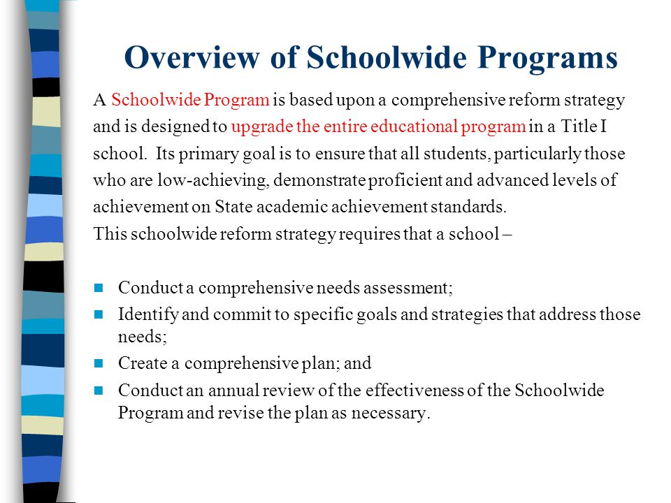 Overview of Schoolwide Programs A Schoolwide Program is based upon a comprehensive reform strategy and is designed to upgrade the entire educational program in a Title I school.