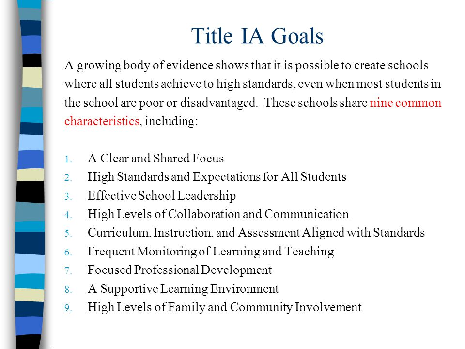 Title IA Goals A growing body of evidence shows that it is possible to create schools where all students achieve to high standards, even when most students in the school are poor or disadvantaged.