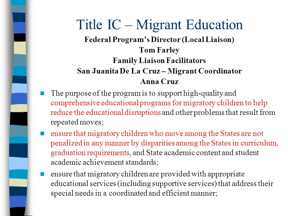 Title IC – Migrant Education Federal Program's Director (Local Liaison) Tom Farley Family Liaison Facilitators San Juanita De La Cruz – Migrant Coordinator Anna Cruz The purpose of the program is to support high-quality and comprehensive educational programs for migratory children to help reduce the educational disruptions and other problems that result from repeated moves; ensure that migratory children who move among the States are not penalized in any manner by disparities among the States in curriculum, graduation requirements, and State academic content and student academic achievement standards; ensure that migratory children are provided with appropriate educational services (including supportive services) that address their special needs in a coordinated and efficient manner;