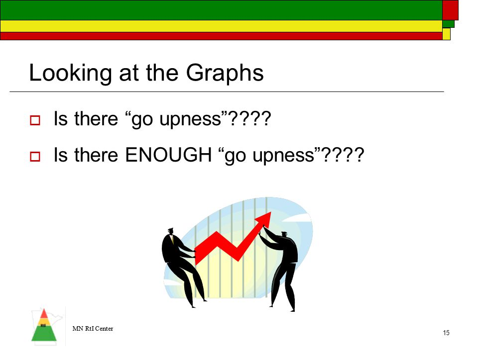 MN RtI Center 15 Looking at the Graphs  Is there go upness  Is there ENOUGH go upness