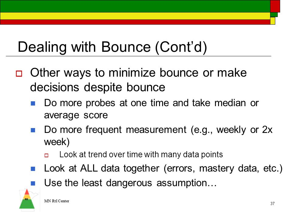 MN RtI Center 37 Dealing with Bounce (Cont'd)  Other ways to minimize bounce or make decisions despite bounce Do more probes at one time and take median or average score Do more frequent measurement (e.g., weekly or 2x week)  Look at trend over time with many data points Look at ALL data together (errors, mastery data, etc.) Use the least dangerous assumption…