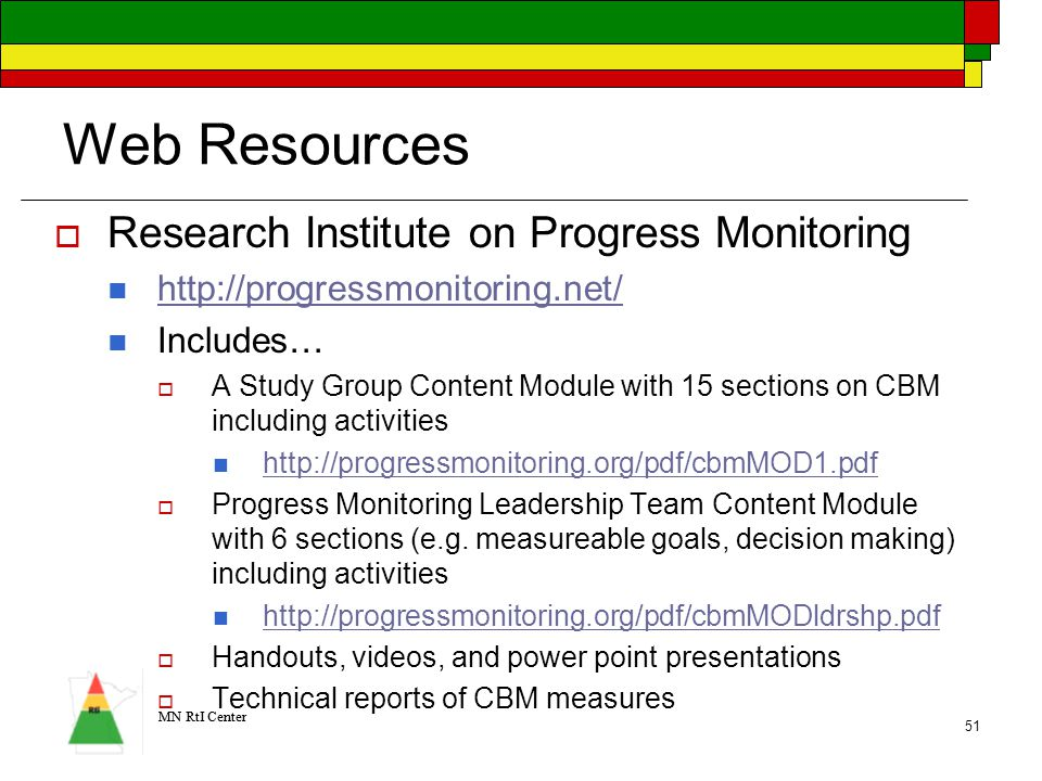 MN RtI Center 51 Web Resources  Research Institute on Progress Monitoring http://progressmonitoring.net/ Includes…  A Study Group Content Module with 15 sections on CBM including activities http://progressmonitoring.org/pdf/cbmMOD1.pdf  Progress Monitoring Leadership Team Content Module with 6 sections (e.g.